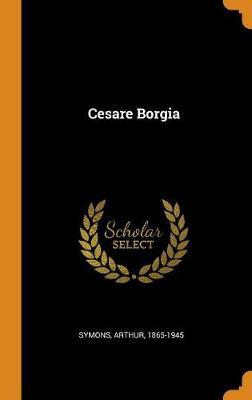 Cesare Borgia by Arthur Symons
