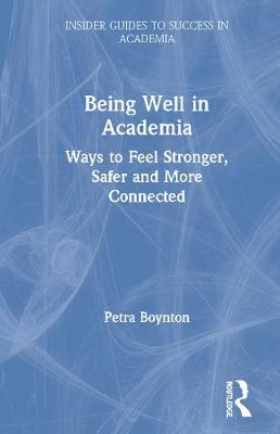 Being Well in Academia: Ways to Feel Stronger, Safer and More Connected by Petra Boynton