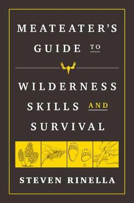 The MeatEater Guide to Wilderness Skills and Survival: Essential Wilderness and Survival Skills for Hunters, Anglers, Hikers, and Anyone Spending Time in the Wild by Steven Rinella
