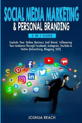 Social Media Marketing & Personal Branding: Explode Your Online Business And Brand, Influencing Your Audience Through Facebook, Instagram, YouTube & Twitter (Advertising, Blogging, SEO) by Joshua Reach