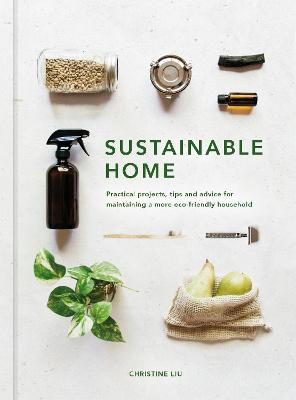 Sustainable Home: Practical projects, tips and advice for maintaining a more eco-friendly household by Christine Liu