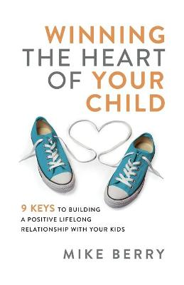 Winning the Heart of Your Child: 9 Keys to Building a Positive Lifelong Relationship with Your Kids by Mike Berry