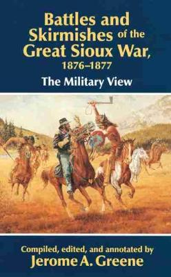 Battles and Skirmishes of the Great Sioux War, 1876-77: The Military View by Jerome A. Greene