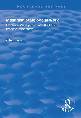 Managing State Social Work: Front-Line Management and the Labour Process Perspective by John Harris