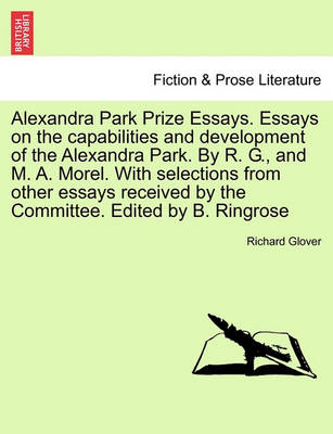 Alexandra Park Prize Essays. Essays on the Capabilities and Development of the Alexandra Park. by R. G., and M. A. Morel. with Selections from Other Essays Received by the Committee. Edited by B. Ringrose by Richard Glover