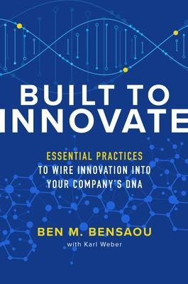 Built to Innovate: Essential Practices to Wire Innovation into Your Company's DNA by Ben M. Bensaou