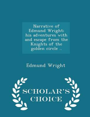 Narrative of Edmund Wright; His Adventures with and Escape from the Knights of the Golden Circle .. - Scholar's Choice Edition by Edmund Wright