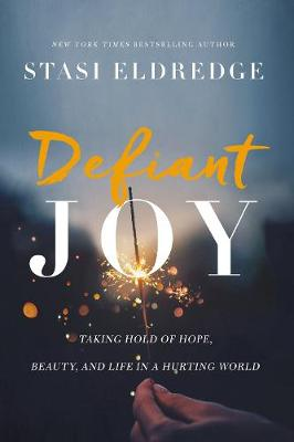 Defiant Joy: Taking Hold of Hope, Beauty, and Life in a Hurting World by Stasi Eldredge