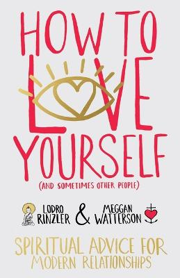 How to Love Yourself (and Sometimes Other People): Spiritual Advice for Modern Relationships by Meggan Watterson