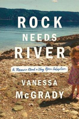 Rock Needs River: A Memoir About a Very Open Adoption by Vanessa McGrady