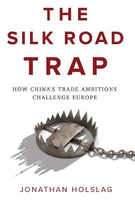 The Silk Road Trap: How China's Trade Ambitions Challenge Europe by Jonathan Holslag