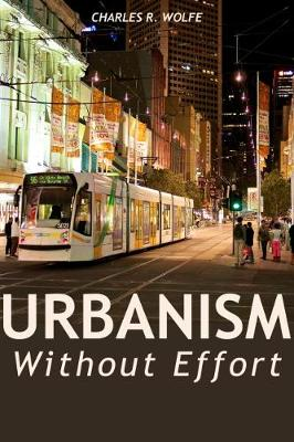 Urbanism Without Effort: Reconnecting with First Principles of the City by Charles R Wolfe