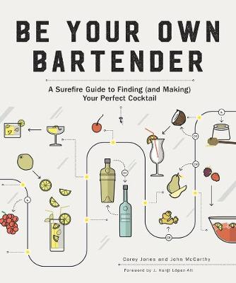 Be Your Own Bartender: A Surefire Guide to Finding (and Making) Your Perfect Cocktail by Carey Jones