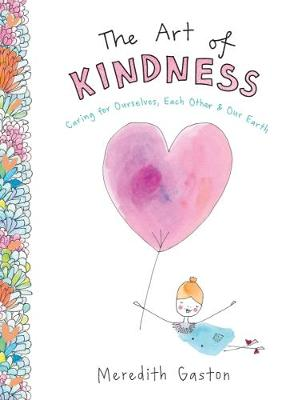 The Art of Kindness: Caring for ourselves, each other & our earth by Meredith Gaston