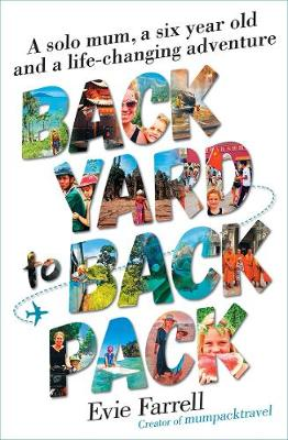 Backyard to Backpack: A Solo Mum, a Six Year Old and a Life-Changing Adventure by Evie Farrell