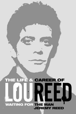 Waiting for the Man: The Life & Career of Lou Reed by Jeremy Reed