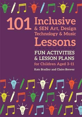 101 Inclusive and SEN Art, Design Technology and Music Lessons: Fun Activities and Lesson Plans for Children Aged 3 - 11 by Kate Bradley