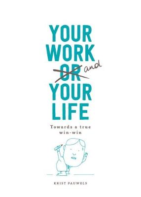 Your Work and Your Life: Towards a True Win-Win by Krist Pauwels