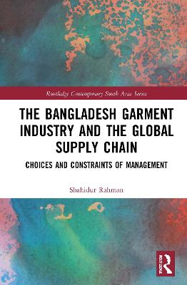 The Bangladesh Garment Industry and the Global Supply Chain: Choices and Constraints of Management book