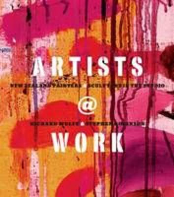 Artists at Work: New Zealand Painters & Sculptors in the Studio by Richard Wolfe