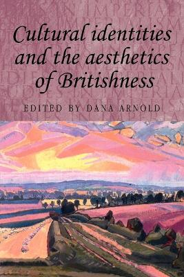 Cultural Identities and the Aesthetics of Britishness by Dana Arnold