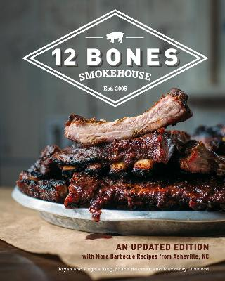 12 Bones Smokehouse: An Updated Edition with More Barbecue Recipes from Asheville, NC by Bryan King
