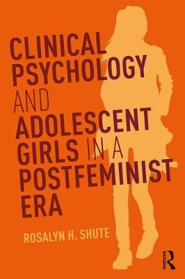 Clinical Psychology and Adolescent Girls in a Postfeminist Era by Rosalyn H. Shute