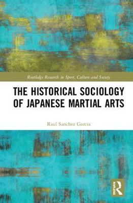 The Historical Sociology of Japanese Martial Arts by Raul Sanchez Garcia