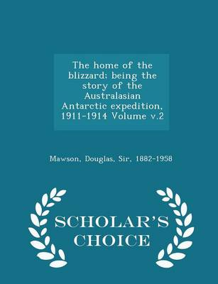 The Home of the Blizzard; Being the Story of the Australasian Antarctic Expedition, 1911-1914 Volume V.2 - Scholar's Choice Edition by Douglas Sir Mawson, 1882-1958