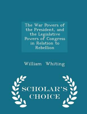 The War Powers of the President, and the Legislative Powers of Congress in Relation to Rebellion - Scholar's Choice Edition by Dr William Whiting