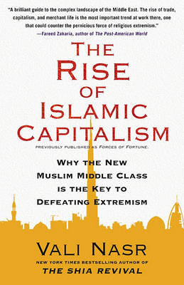 Rise of Islamic Capitalism: Why the New Muslim Middle Class Is the Key to Defeating Extremism by Vali Nasr