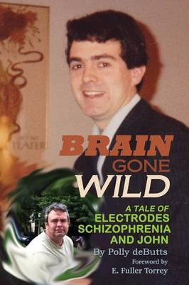 Brain Gone Wild: A Tale of Electrodes, Schizophrenia, and John by Polly Debutts