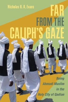 Far from the Caliph's Gaze: Being Ahmadi Muslim in the Holy City of Qadian by Nicholas H. A. Evans