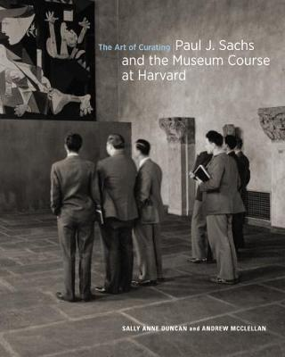 The Art of Curating - Paul J. Sachs and the Museum Course at Harvard by Salle Anne Duncan