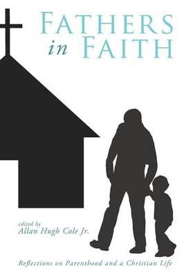 Fathers in Faith: Reflections on Parenthood and a Christian Life by Allan Hugh Jr. Cole