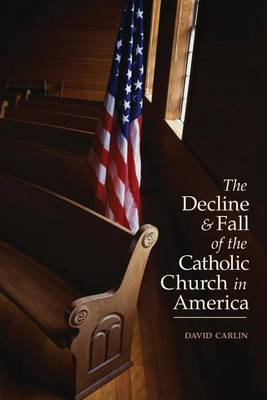 Decline and Fall of the Catholic Church in America by David Carlin