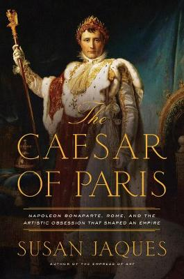 The Caesar of Paris - Napoleon Bonaparte, Rome, and the Artistic Obsession that Shaped an Empire book