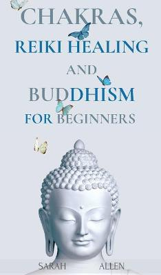Chakras, Reiki Healing and Buddhism for Beginners: Balance Yourself and Learn Practical Teachings for Healing the Ailments of the Soul to Awaken Your Body's Energies and Transform Anxiety & Stress by Sarah Allen