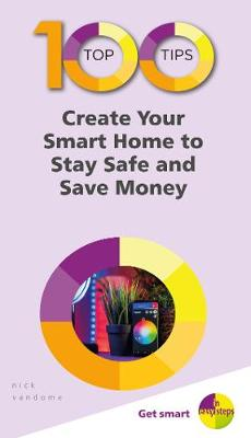 100 Top Tips - Create Your Smart Home to Stay Safe and Save Money by Nick Vandome