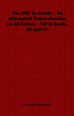The The Will To Power - An Attempted Transvaluation Of All Values - Vol II Books III and IV by Friedrich Nietzsche
