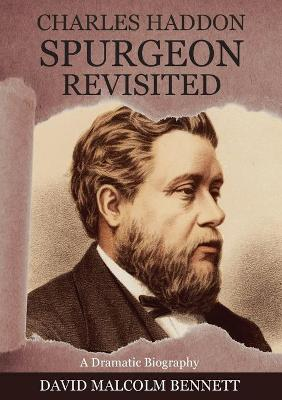 Charles Haddon Spurgeon Revisited: A Dramatic Biography by David Malcolm Bennett