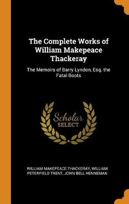 The Complete Works of William Makepeace Thackeray: The Memoirs of Barry Lyndon, Esq. the Fatal Boots by William Makepeace Thackeray
