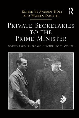 Private Secretaries to the Prime Minister: Foreign Affairs from Churchill to Thatcher by Andrew Holt