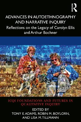 Advances in Autoethnography and Narrative Inquiry: Reflections on the Legacy of Carolyn Ellis and Arthur Bochner by Tony E. Adams