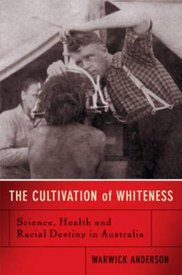 The Cultivation Of Whiteness by Warwick Anderson