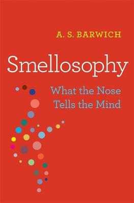 Smellosophy: What the Nose Tells the Mind by A. S. Barwich