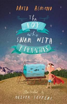 The Boy Who Swam with Piranhas by David Almond