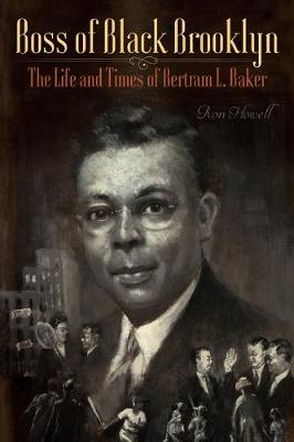 Boss of Black Brooklyn: The Life and Times of Bertram L. Baker by Ron Howell