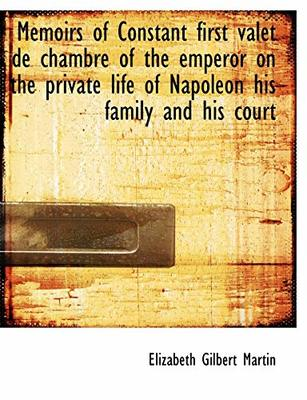 Memoirs of Constant First Valet de Chambre of the Emperor on the Private Life of Napoleon His Family by Elizabeth Gilbert Martin