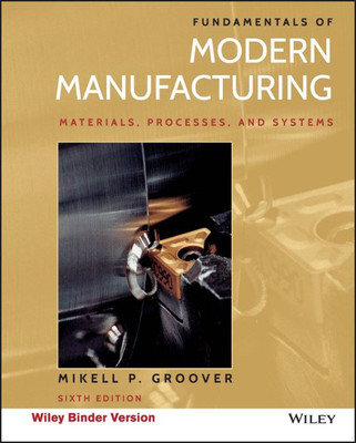 Fundamentals of Modern Manufacturing: Materials, Processes, and Systems by Mikell P. Groover